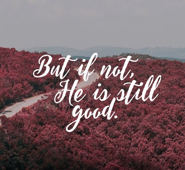And if not, He is still good…